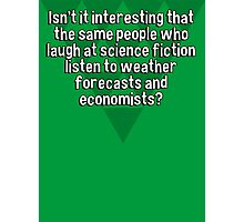 Isn't it interesting that the same people who laugh at science fiction listen to weather forecasts and economists? Photographic Print