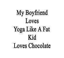 My Boyfriend Loves Yoga Like A Fat Kid Loves Chocolate  Photographic Print
