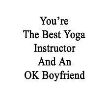 You're The Best Yoga Instructor And An OK Boyfriend  Photographic Print
