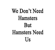 We Don't Need Hamsters But Hamsters Need Us  Photographic Print
