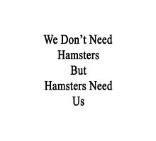 We Don't Need Hamsters But Hamsters Need Us  by supernova23