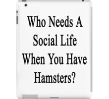 Who Needs A Social Life When You Have Hamsters?  iPad Case/Skin