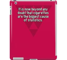 It is now beyond any doubt that cigarettes are the biggest cause of statistics. iPad Case/Skin