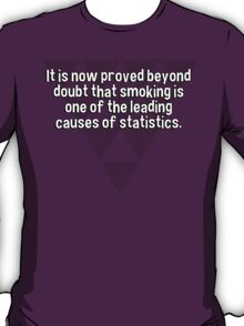 It is now proved beyond doubt that smoking is one of the leading causes of statistics.  T-Shirt