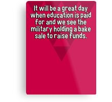 It will be a great day when education is paid for and we see the military holding a bake sale to raise funds. Metal Print