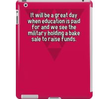 It will be a great day when education is paid for and we see the military holding a bake sale to raise funds. iPad Case/Skin