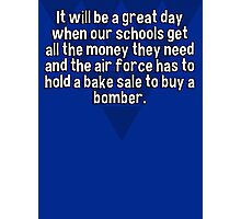 It will be a great day when our schools get all the money they need and the air force has to hold a bake sale to buy a bomber.  Photographic Print