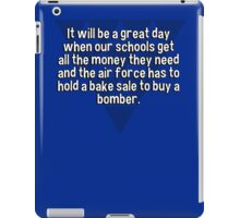 It will be a great day when our schools get all the money they need and the air force has to hold a bake sale to buy a bomber.  iPad Case/Skin