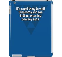 It's a sad thing to visit Oklahoma and see Indians wearing cowboy hats. iPad Case/Skin