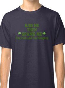 """Funny St Patrick's Day """"Kiss Me Then Spank Me - I'm Irish & I'm Naughty"""" Classic T-Shirt"""