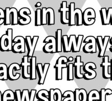 It's amazing that the amount of news that happens in the world everyday always just exactly fits the newspaper. Sticker