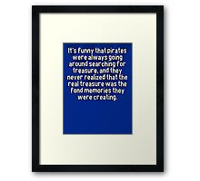 It's funny that pirates were always going around searching for treasure' and they never realized that the real treasure was the fond memories they were creating. Framed Print