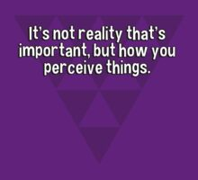 It's not reality that's important' but how you perceive things. T-Shirt