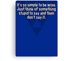 It's so simple to be wise. Just think of something stupid to say and then don't say it. Canvas Print