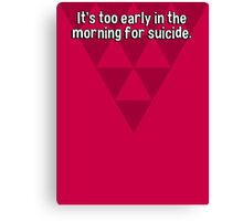 It's too early in the morning for suicide. Canvas Print