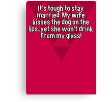 It's tough to stay married. My wife kisses the dog on the lips..yet she won't drink from my glass! Canvas Print