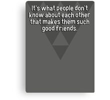 It's what people don't know about each other that makes them such good friends. Canvas Print