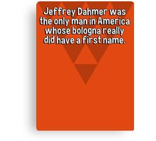 Jeffrey Dahmer was the only man in America whose bologna really did have a first name. Canvas Print