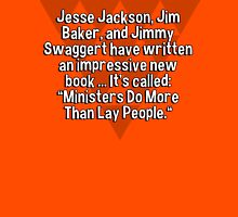 "Jesse Jackson' Jim Baker' and Jimmy Swaggert have written an impressive new book ... It's called: ""Ministers Do More Than Lay People."" T-Shirt"