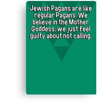 Jewish Pagans are like regular Pagans. We believe in the Mother Goddess' we just feel guilty about not calling. Canvas Print