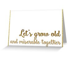Let's grow old and miserable together Greeting Card