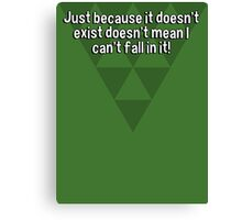 Just because it doesn't exist doesn't mean I can't fall in it! Canvas Print