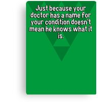 Just because your doctor has a name for your condition doesn't mean he knows what it is. Canvas Print