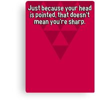 Just because your head is pointed' that doesn't mean you're sharp. Canvas Print