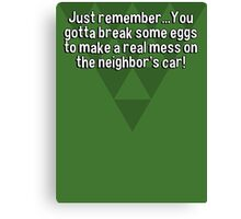 Just remember...You gotta break some eggs to make a real mess on the neighbor's car! Canvas Print
