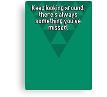 Keep looking around; there's always something you've missed. Canvas Print