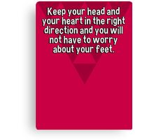 Keep your head and your heart in the right direction and you will not have to worry about your feet. Canvas Print
