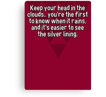 Keep your head in the clouds.. you're the first to know when it rains' and it's easier to see the silver lining. Canvas Print