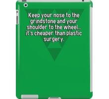 Keep your nose to the grindstone and your shoulder to the wheel... it's cheaper than plastic surgery. iPad Case/Skin