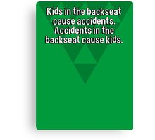 Kids in the backseat cause accidents. Accidents in the backseat cause kids. Canvas Print