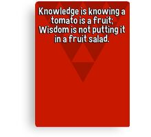 Knowledge is knowing a tomato is a fruit; Wisdom is not putting it in a fruit salad.  Canvas Print