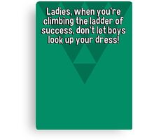 Ladies' when you're climbing the ladder of success' don't let boys look up your dress! Canvas Print