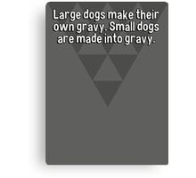 Large dogs make their own gravy. Small dogs are made into gravy. Canvas Print