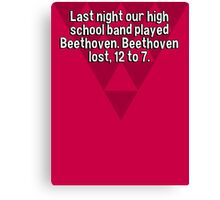 Last night our high school band played Beethoven. Beethoven lost' 12 to 7. Canvas Print
