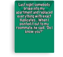 """Last night somebody broke into my apartment and replaced everything with exact duplicates... When I pointed it out to my roommate' he said' """"Do I know you?"""" Canvas Print"""