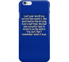 Last year we drove across the country. We switched on the driving. Every half mile. We had one cassette tape to listen to on the entire trip' but I don't remember what it was. iPhone Case/Skin