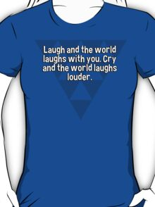 Laugh and the world laughs with you. Cry and the world laughs louder. T-Shirt
