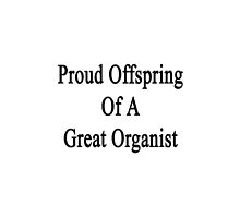 Proud Offspring Of A Great Organist  by supernova23