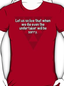 Let us so live that when we die even the undertaker will be sorry. T-Shirt