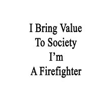 I Bring Value To Society I'm A Firefighter  by supernova23