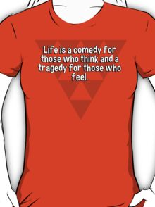 Life is a comedy for those who think and a tragedy for those who feel. T-Shirt