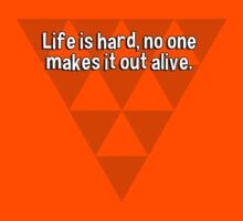 Life is hard' no one makes it out alive. by margdbrown