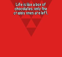 Life is like a box of chocolates; only the crappy ones are left. T-Shirt