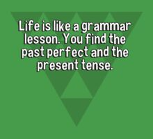 Life is like a grammar lesson. You find the past perfect and the present tense. by margdbrown