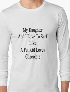 My Daughter And I Love To Surf Like A Fat Kid Loves Chocolate  Long Sleeve T-Shirt