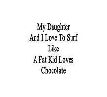My Daughter And I Love To Surf Like A Fat Kid Loves Chocolate  by supernova23